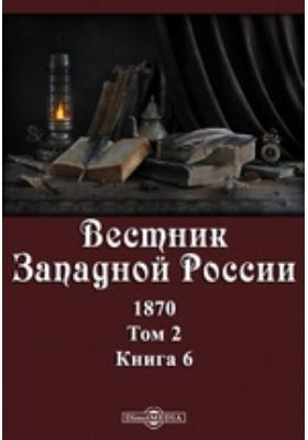 Вестник Западной России. 1870. Т. 2, Книга 6