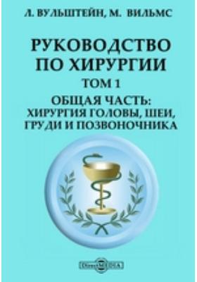 Руководство по хирургии: хирургия головы, шеи, груди и позвоночника: практическое пособие. Т. 1. Общая часть