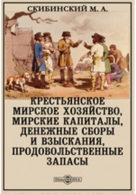 Крестьянское мирское хозяйство : мирские капиталы, денежные сборы и взыскания, продовольственные запасы: историко-экономическое издание