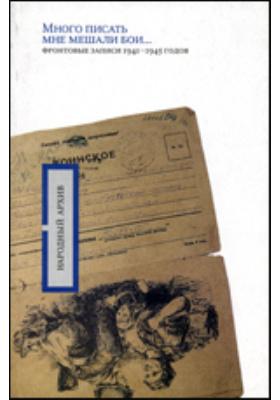 Много писать мне мешали бои..: фронтовые записи 1941 -1945 годов
