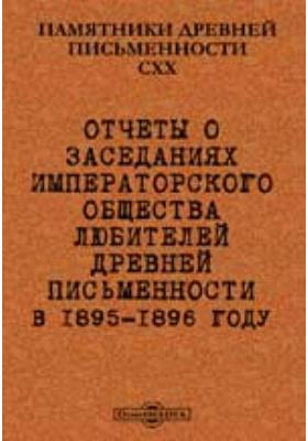 Памятники древней письменности. 120. Отчеты о заседаниях Императорского общества любителей древней письменности в 1895-1896 году
