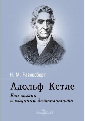 Адольф Кетле. Его жизнь и научная деятельность: научно-популярное издание