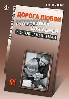Дорога любви : путеводитель для семей с особыми детьми и тех, кто идет рядом: научно-популярное издание