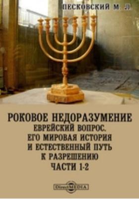 Роковое недоразумение. Еврейский вопрос. Его мировая история и естественный путь к разрешению: монография, Ч. 1-2