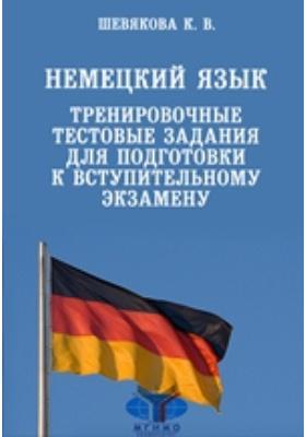 Немецкий язык. Тренировочные тестовые задания для подготовки к вступительному экзамену: пособие