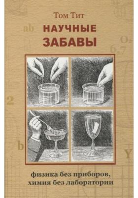 Научные забавы : Интересные опыты, самоделки, развлечения. 2-е издание