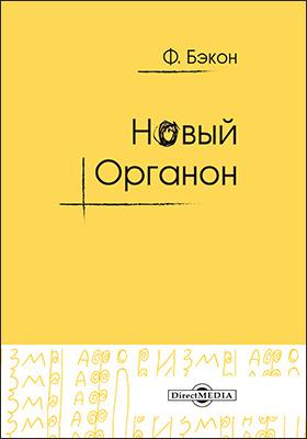Новый Органон : вторая часть сочинения, называемая Новый Органон, или истинные указания для истолкования природы