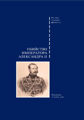 Убийство императора Александра II : дело о совершенном 1 марта 1881 года злодеянии, жертвою коего пал император Александр II