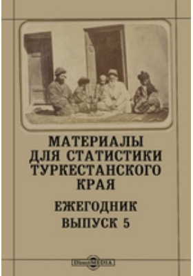 Материалы для статистики Туркестанского края. Ежегодник. Вып. 5