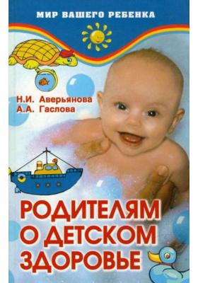 Родителям о детском здоровье : 2-е издание, переработанное и дополненное