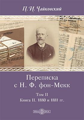 Переписка с Н. Ф. фон-Мекк: документально-художественная : в 3 т. Т. 2. Книга II. 1880 и 1881 гг