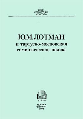 Ю.М. Лотман и тартуско-московская семиотическая школа: сборник научных трудов
