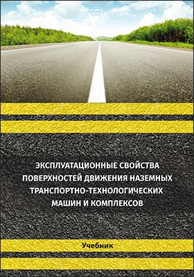 Эксплуатационные свойства поверхностей движения наземных транспортно-технологических машин и комплексов: учебник