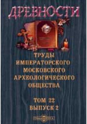 Древности. Труды Московского археологического общества. 1909. Т. 22, Вып. 2