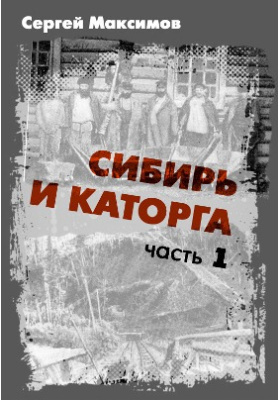 Сибирь и каторга: научно-популярное издание, Ч. 1
