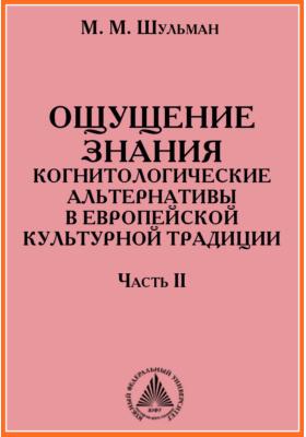 Ощущение знания. Когнитологические альтернативы в европейской культурной традиции: монография, Ч. 2. Формирование альтернативных идеалов знания