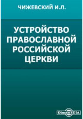Устройство православной российской церкви. Ее учреждения и действующие узаконения по ее управлению: монография
