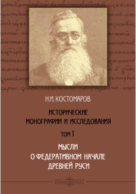 Исторические монографии и исследования. Т. 1. Мысли о федеративном начале древней Руси