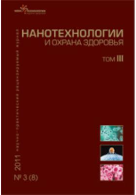 Нанотехнологии и охрана здоровья: научно-практический рецензируемый журнал. 2011. Т. III, № 3(8)