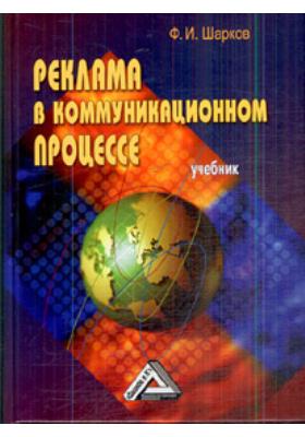 Реклама в коммуникационном процессе : Учебник. 3-е издание