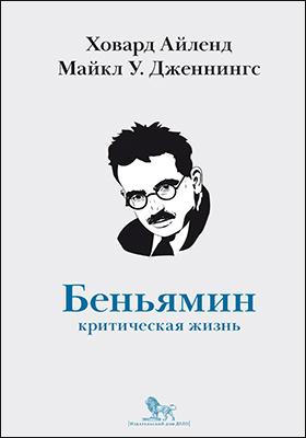 Вальтер Беньямин : критическая жизнь: монография