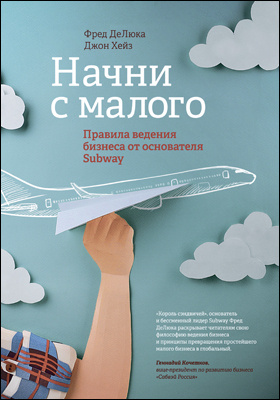 Начни с малого = Start small finish big : правила ведения бизнеса от основателя Subway