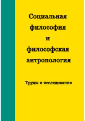 Социальная философия и философская антропология: Труды и исследования: монография