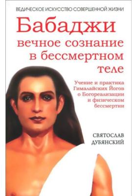 Бабаджи — вечное сознание в бессмертном теле. Учение и практика Гималайских йогов о Богореализации и физическом бессмертии