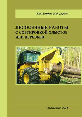 Лесосечные работы с сортировкой хлыстов или деревьев: монография