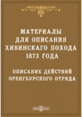 Описание действий Оренбургского отряда в Хивинскую экспедицию 1873 года: публицистика