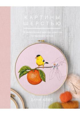 Картины шерстью : 16 живописных мастер-классов по валянию иглой: практическое пособие для любителей