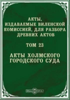 Акты, издаваемые Виленской комиссией для разбора древних актов. Т. 23. Акты Холмского городского суда