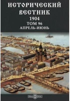 Исторический вестник: журнал. 1904. Том 96, Апрель-июнь