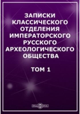 Записки Классического отделения Императорского Русского археологического общества. 1904. Т. 1