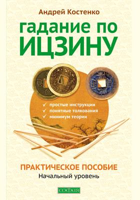 Гадание по Ицзину. Практическое пособие : начальный уровень: научно-популярное издание