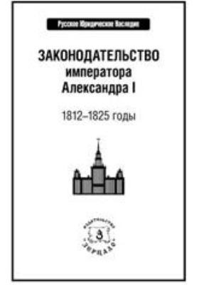 Законодательство императора Александра I : 1812-1825 годы
