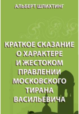 Краткое сказание о характере и жестоком правлении Московского тирана Васильевича