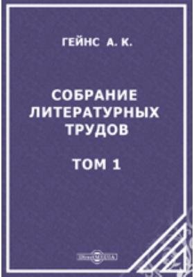 Собрание литературных трудов Александра Константиновича Гейнса. Т. 1