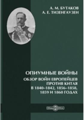 Опиумные войны. Обзор войн европейцев против Китая в 1840–1842, 1856–1858, 1859 и 1860 годах