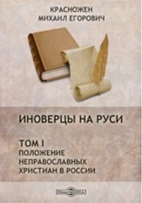 Иноверцы на Руси. Т. I. Положение неправославных христиан в России
