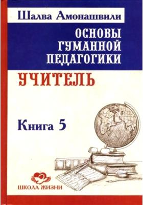 Основы гуманной педагогики. В 20 книгах. Книга 5. Учитель