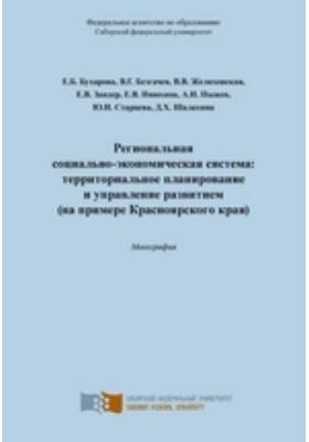 Региональная социально-экономическая система: территориальное планирование и управление развитием (на примере Красноярского края)
