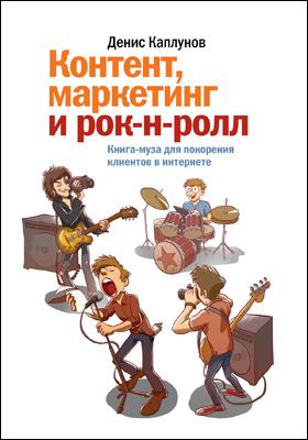 Контент, маркетинг и рок-н-ролл : книга-муза для покорения клиентов в интернете