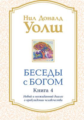 Беседы с Богом: художественная литература. Книга 4. Новый и неожиданный диалог о пробуждении человечества