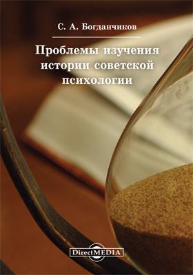 Проблемы изучения истории советской психологии: монография