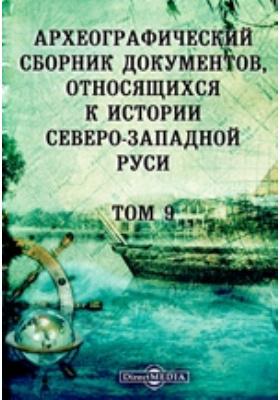Археографический сборник документов : относящихся к истории Северо-Западной Руси. Т. 9
