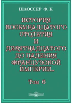 История восемнадцатого столетия и девятнадцатого до падения Французской империи с особенно подробным изложением хода литературы. Т. 6