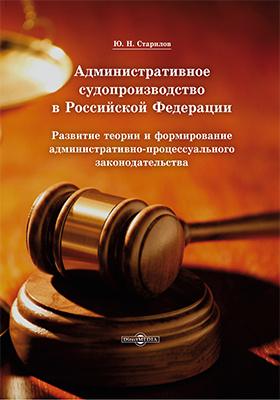Административное судопроизводство в Российской Федерации : развитие теории и формирование административно-процессуального законодательства