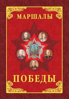 Маршалы Победы : маршалы и адмиралы Великой Отечественной войны 1941—1945 годов: монография