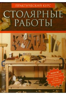 Столярные работы = Uhimate Woodworking Course : Практический курс